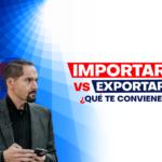 Importar vs exportar, ¿qué te conviene?