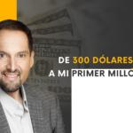 De 300 dólares a mi primer millón